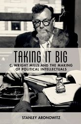 Taking It Big: C. Wright Mills and the Making of Political Intellectuals